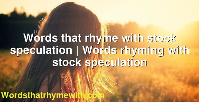 Words that rhyme with stock speculation | Words rhyming with stock speculation