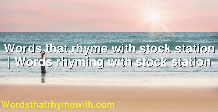 Words that rhyme with stock station | Words rhyming with stock station
