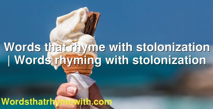 Words that rhyme with stolonization   Words rhyming with stolonization