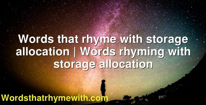 Words that rhyme with storage allocation | Words rhyming with storage allocation