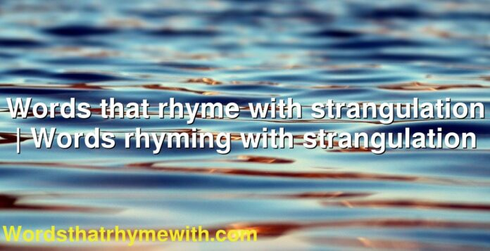 Words that rhyme with strangulation   Words rhyming with strangulation