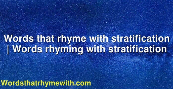 Words that rhyme with stratification | Words rhyming with stratification