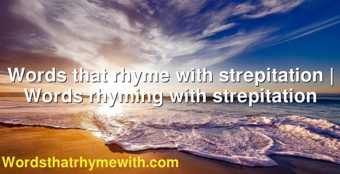 Words that rhyme with strepitation | Words rhyming with strepitation
