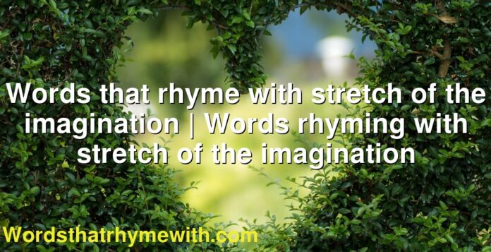 Words that rhyme with stretch of the imagination   Words rhyming with stretch of the imagination