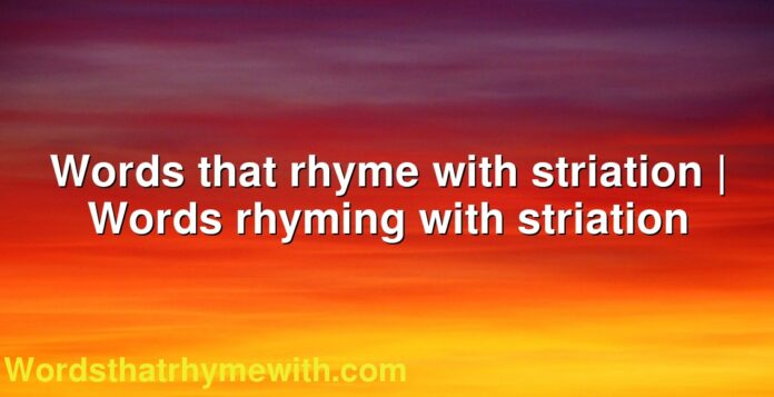 Words that rhyme with striation | Words rhyming with striation