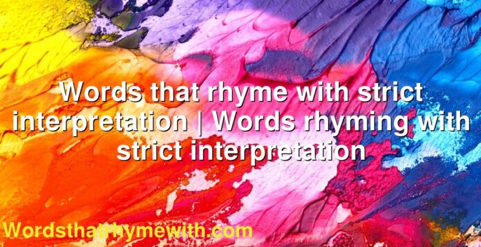 Words that rhyme with strict interpretation | Words rhyming with strict interpretation