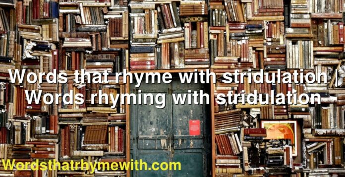 Words that rhyme with stridulation | Words rhyming with stridulation