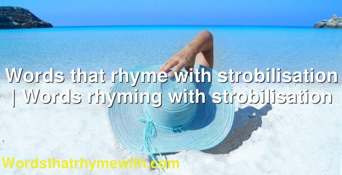 Words that rhyme with strobilisation | Words rhyming with strobilisation