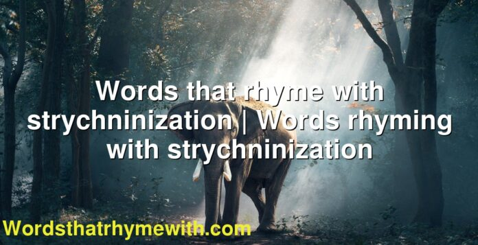 Words that rhyme with strychninization | Words rhyming with strychninization