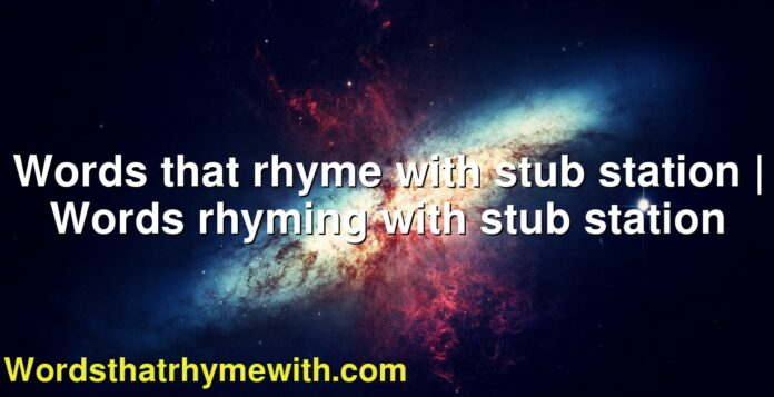 Words that rhyme with stub station | Words rhyming with stub station