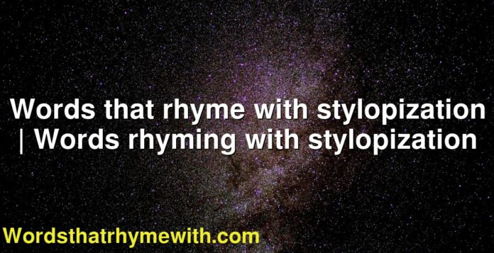 Words that rhyme with stylopization | Words rhyming with stylopization