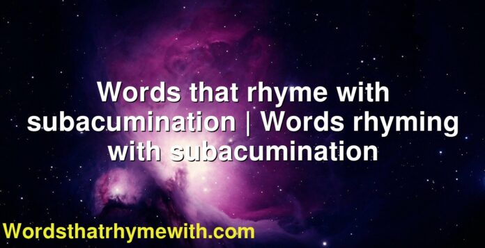 Words that rhyme with subacumination   Words rhyming with subacumination