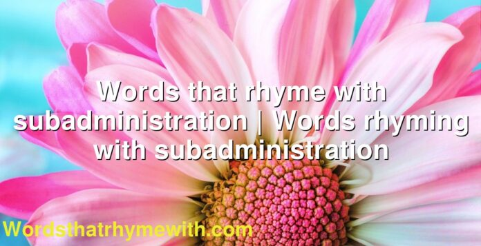 Words that rhyme with subadministration | Words rhyming with subadministration