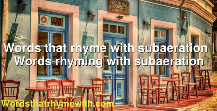 Words that rhyme with subaeration | Words rhyming with subaeration
