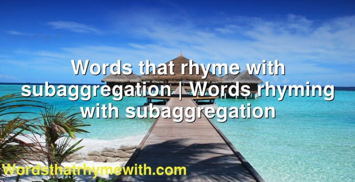 Words that rhyme with subaggregation | Words rhyming with subaggregation
