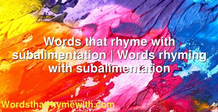 Words that rhyme with subalimentation | Words rhyming with subalimentation