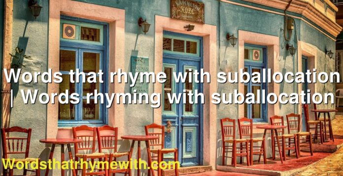 Words that rhyme with suballocation | Words rhyming with suballocation