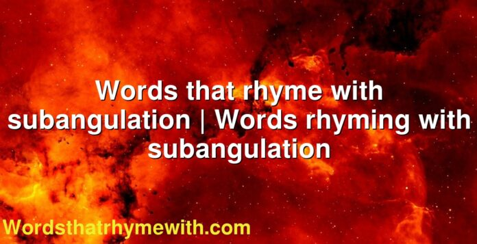 Words that rhyme with subangulation | Words rhyming with subangulation