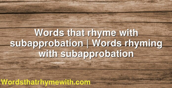 Words that rhyme with subapprobation   Words rhyming with subapprobation