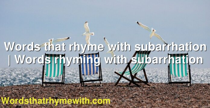 Words that rhyme with subarrhation | Words rhyming with subarrhation