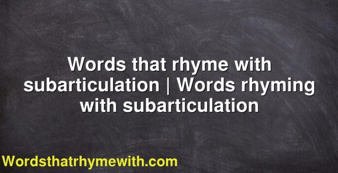 Words that rhyme with subarticulation | Words rhyming with subarticulation