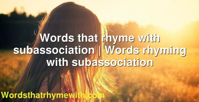 Words that rhyme with subassociation | Words rhyming with subassociation