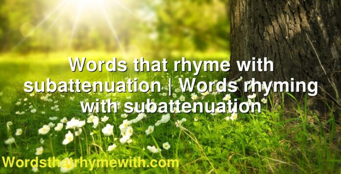 Words that rhyme with subattenuation | Words rhyming with subattenuation