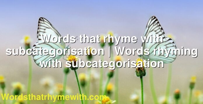 Words that rhyme with subcategorisation | Words rhyming with subcategorisation
