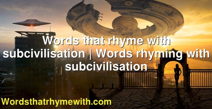 Words that rhyme with subcivilisation | Words rhyming with subcivilisation