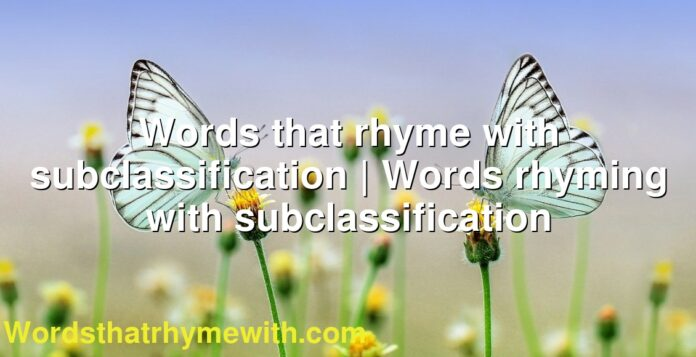 Words that rhyme with subclassification | Words rhyming with subclassification