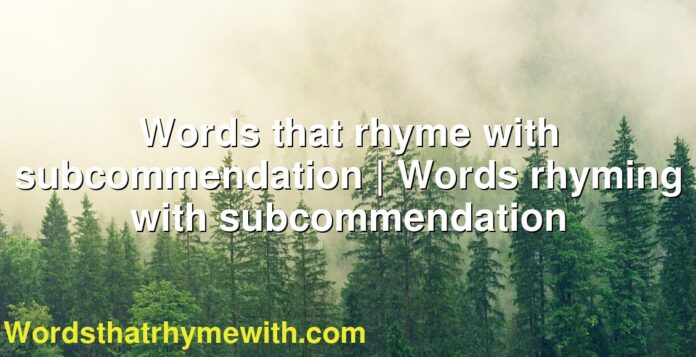 Words that rhyme with subcommendation | Words rhyming with subcommendation