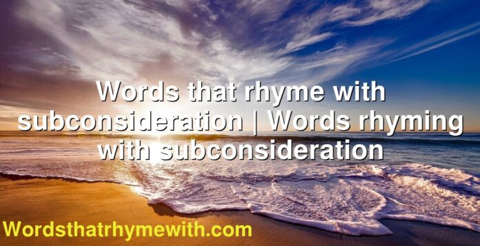 Words that rhyme with subconsideration | Words rhyming with subconsideration