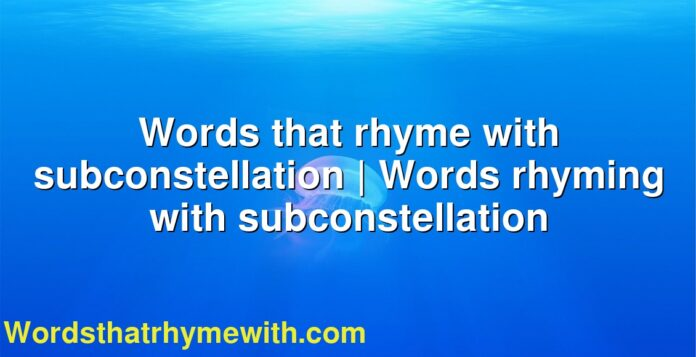Words that rhyme with subconstellation   Words rhyming with subconstellation