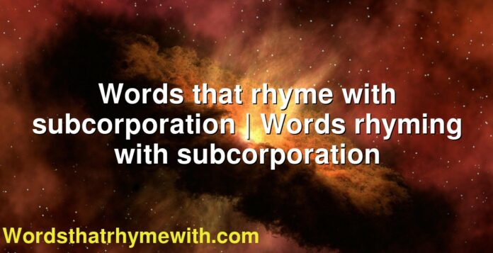 Words that rhyme with subcorporation | Words rhyming with subcorporation