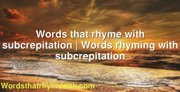 Words that rhyme with subcrepitation | Words rhyming with subcrepitation