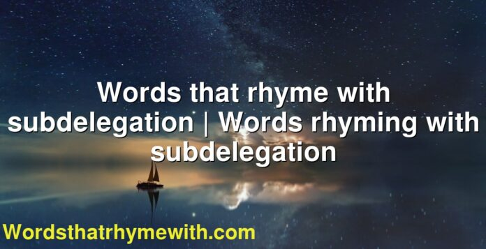 Words that rhyme with subdelegation | Words rhyming with subdelegation