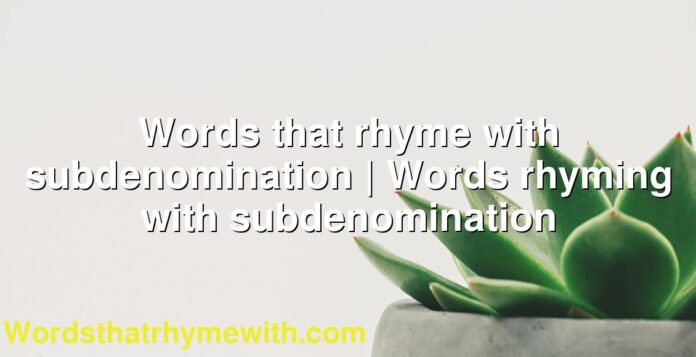 Words that rhyme with subdenomination | Words rhyming with subdenomination