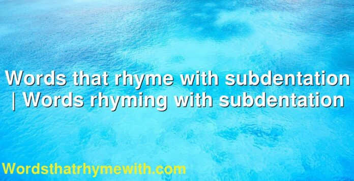 Words that rhyme with subdentation | Words rhyming with subdentation