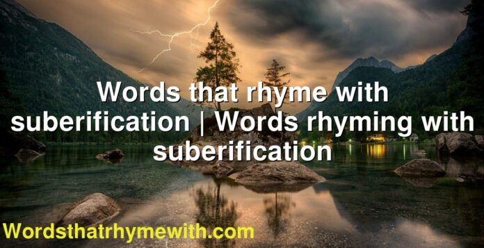 Words that rhyme with suberification | Words rhyming with suberification