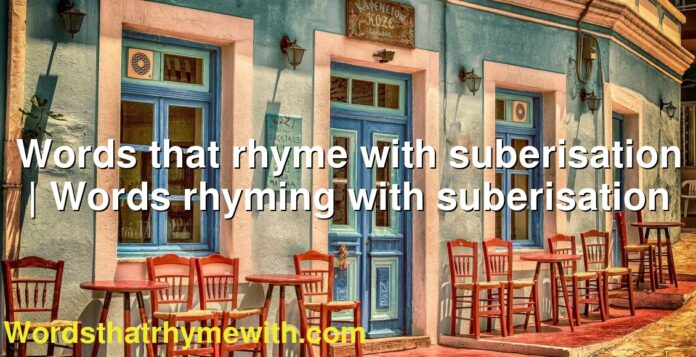 Words that rhyme with suberisation | Words rhyming with suberisation