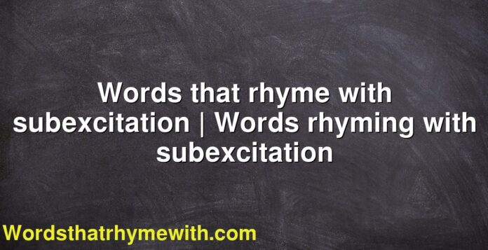 Words that rhyme with subexcitation | Words rhyming with subexcitation