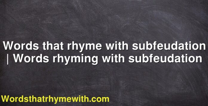 Words that rhyme with subfeudation   Words rhyming with subfeudation