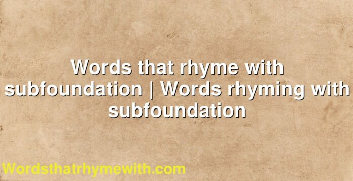 Words that rhyme with subfoundation   Words rhyming with subfoundation