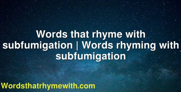 Words that rhyme with subfumigation | Words rhyming with subfumigation