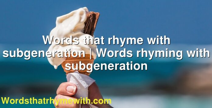 Words that rhyme with subgeneration | Words rhyming with subgeneration
