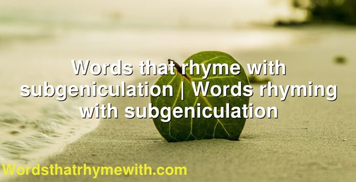 Words that rhyme with subgeniculation | Words rhyming with subgeniculation