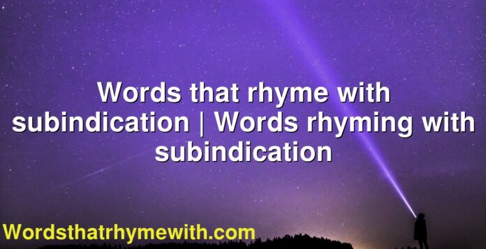 Words that rhyme with subindication   Words rhyming with subindication