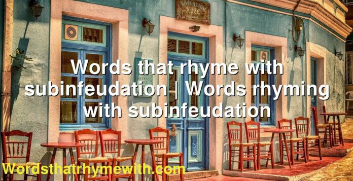 Words that rhyme with subinfeudation | Words rhyming with subinfeudation