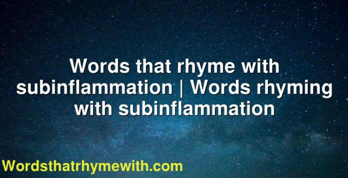 Words that rhyme with subinflammation | Words rhyming with subinflammation