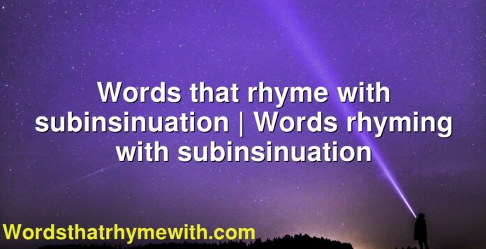 Words that rhyme with subinsinuation | Words rhyming with subinsinuation